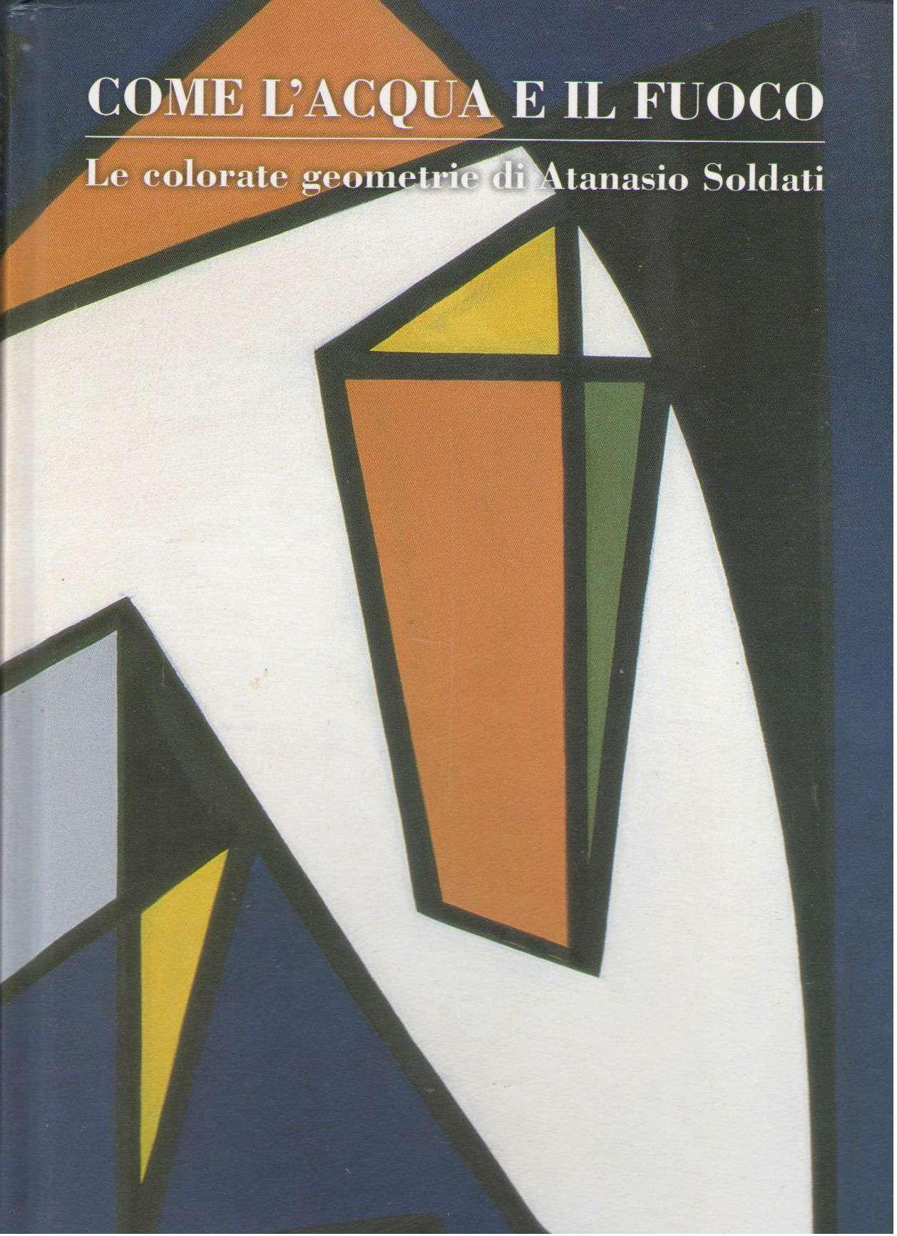 Come L'Acqua E Il Fuoco: Le colorate geometrie di Atansio Solati, Carla Dini [Gianni Cavazzini Candida Ferrari]